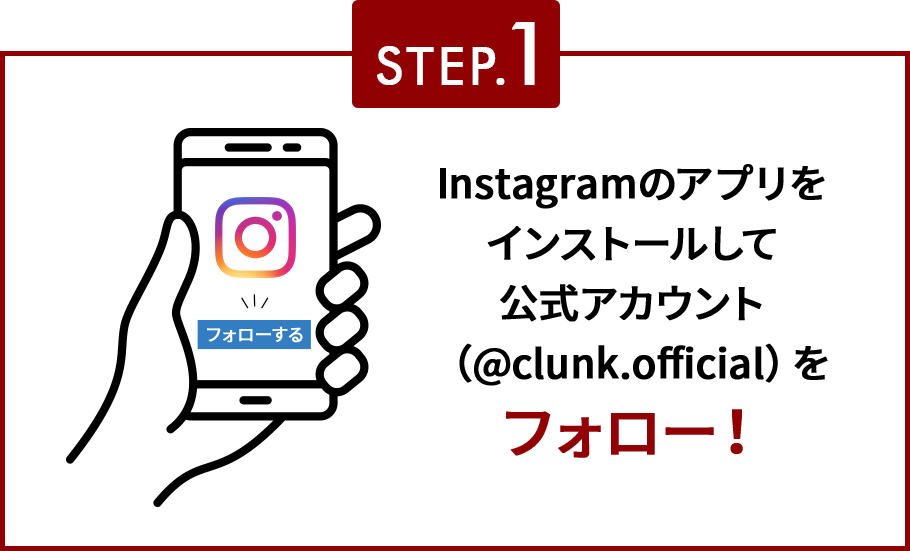 STEP.1 Instagramのアプリをインストールして公式アカウント(@clunk.official)をフォロー!